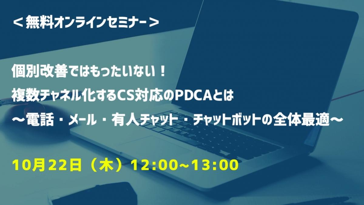 【10月22日(木)開催 オンラインセミナー】個別改善ではもったいない!複数チャネル化するCS対応のPDCAとは ~電話・メール・有人チャット・チャットボットの全体最適~